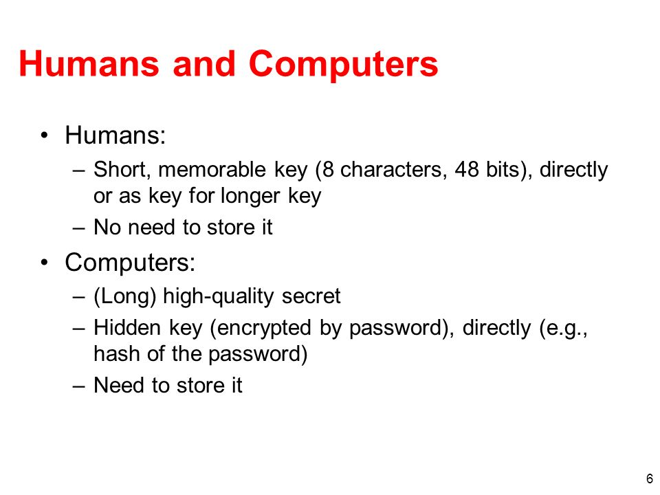 6 Humans and Computers Humans: –Short, memorable key (8 characters, 48 bits), directly or as key for longer key –No need to store it Computers: –(Long