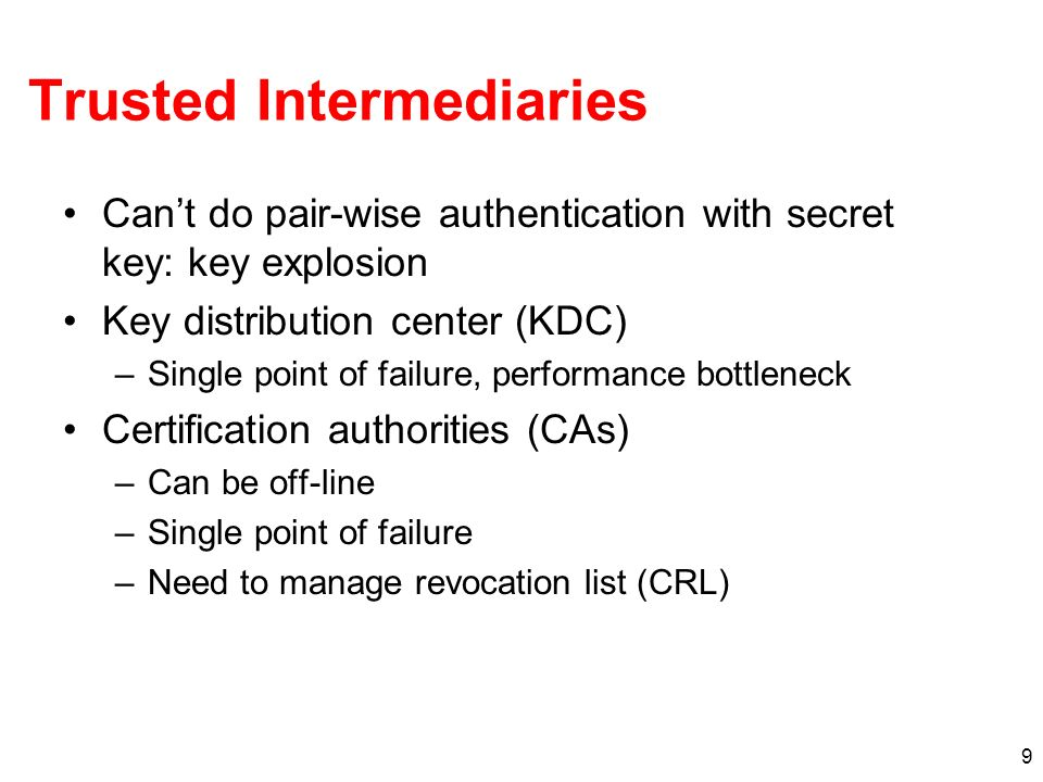 9 Trusted Intermediaries Cant do pair-wise authentication with secret key: key explosion Key distribution center (KDC) –Single point of failure, perfo