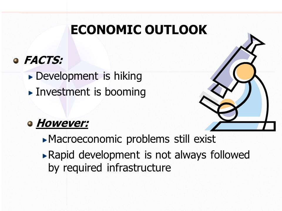 ECONOMIC OUTLOOK FACTS: Development is hiking Investment is booming However: Macroeconomic problems still exist Rapid development is not always followed by required infrastructure