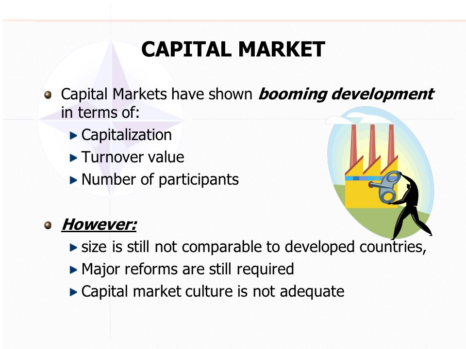 CAPITAL MARKET Capital Markets have shown booming development in terms of: Capitalization Turnover value Number of participants However: size is still not comparable to developed countries, Major reforms are still required Capital market culture is not adequate