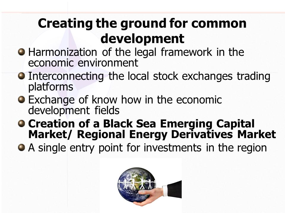 Creating the ground for common development Harmonization of the legal framework in the economic environment Interconnecting the local stock exchanges trading platforms Exchange of know how in the economic development fields Creation of a Black Sea Emerging Capital Market/ Regional Energy Derivatives Market A single entry point for investments in the region