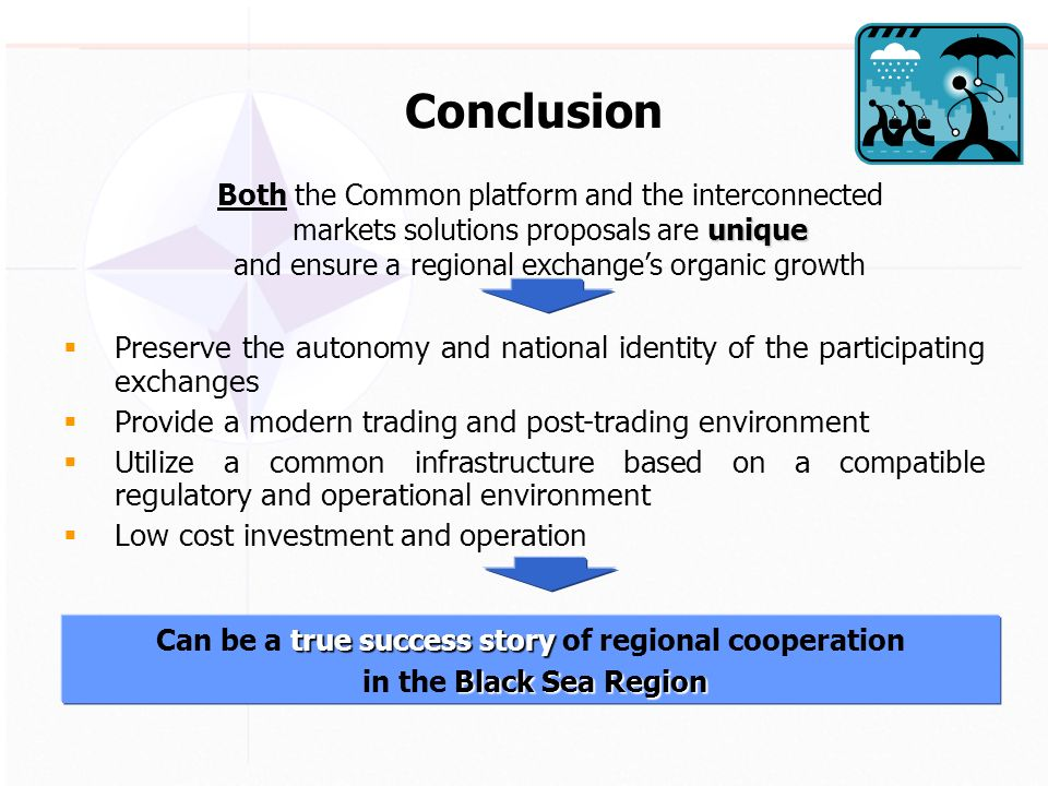 Preserve the autonomy and national identity of the participating exchanges Provide a modern trading and post-trading environment Utilize a common infrastructure based on a compatible regulatory and operational environment Low cost investment and operation true success story Can be a true success story of regional cooperation Black Sea Region in the Black Sea Region unique Both the Common platform and the interconnected markets solutions proposals are unique and ensure a regional exchanges organic growth Conclusion