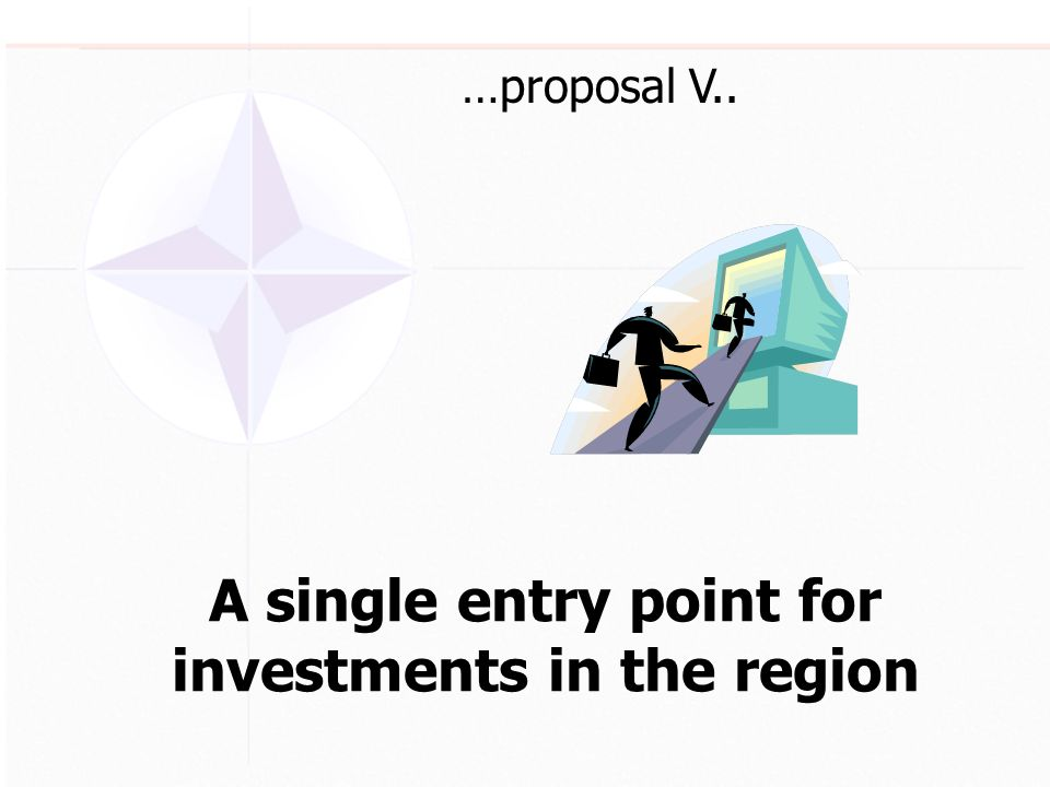A single entry point for investments in the region …proposal V..