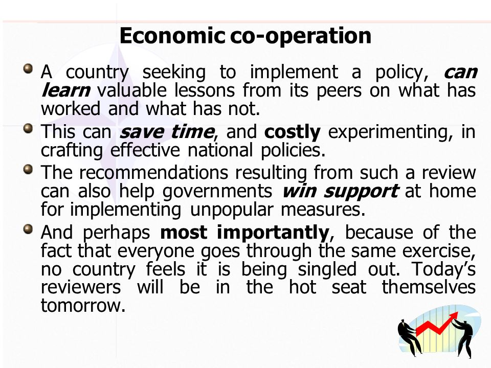Economic co-operation A country seeking to implement a policy, can learn valuable lessons from its peers on what has worked and what has not.