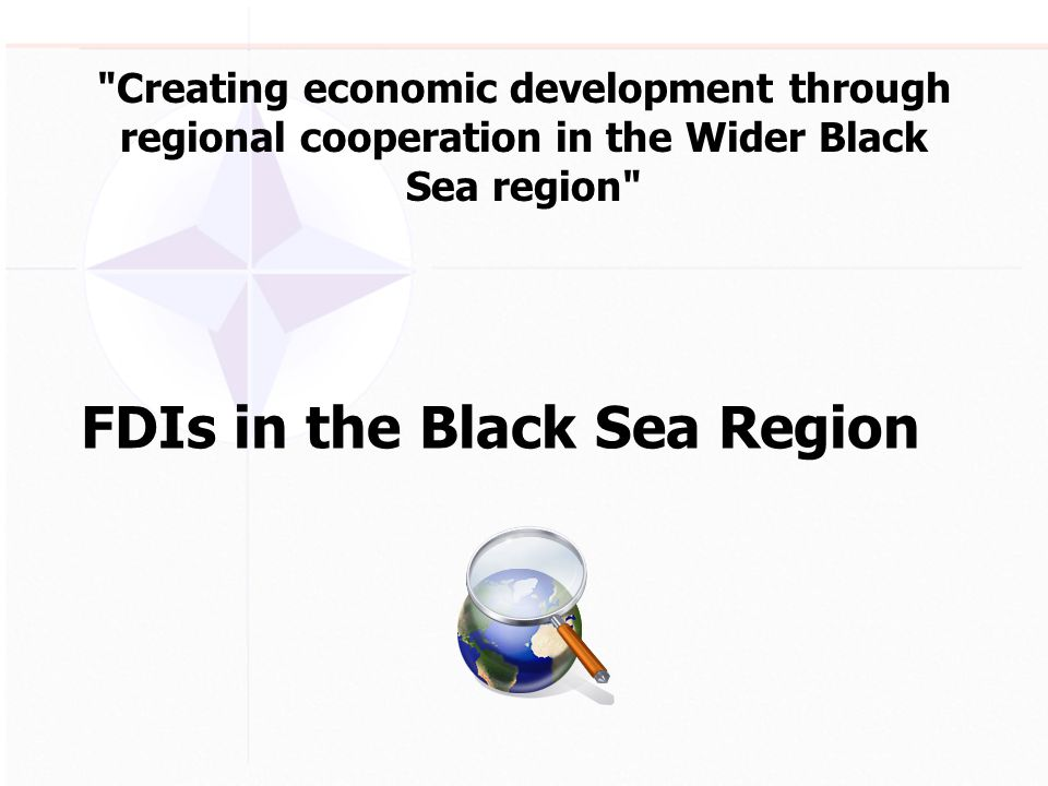 Creating economic development through regional cooperation in the Wider Black Sea region FDIs in the Black Sea Region