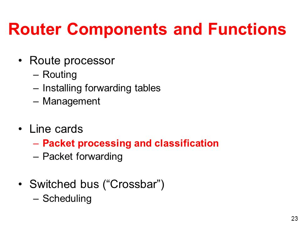 23 Router Components and Functions Route processor –Routing –Installing forwarding tables –Management Line cards –Packet processing and classification –Packet forwarding Switched bus (Crossbar) –Scheduling