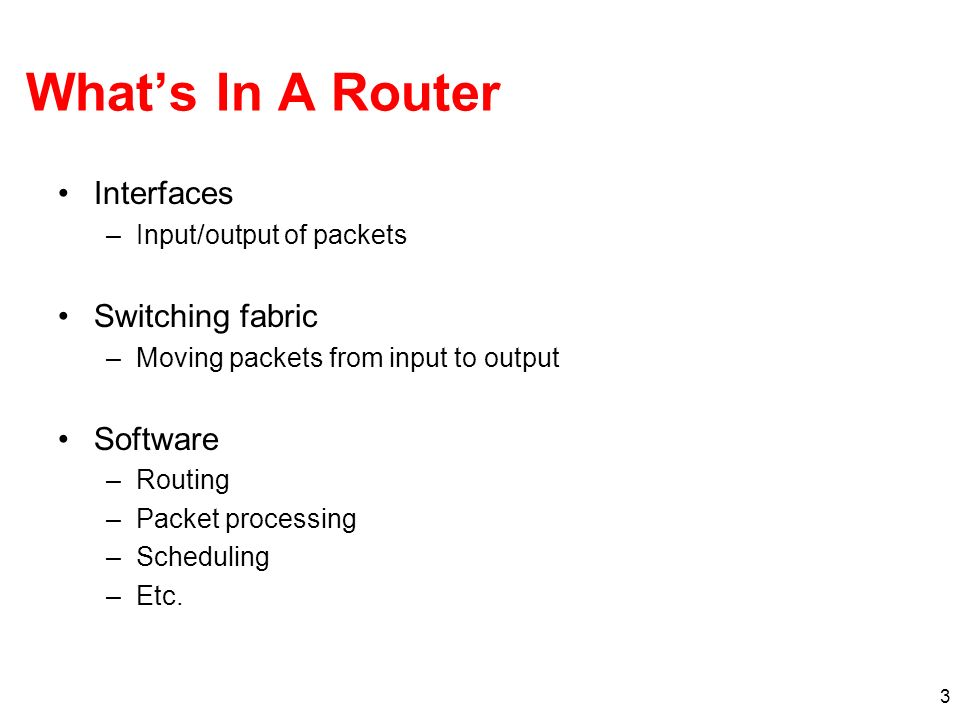 3 Whats In A Router Interfaces –Input/output of packets Switching fabric –Moving packets from input to output Software –Routing –Packet processing –Scheduling –Etc.