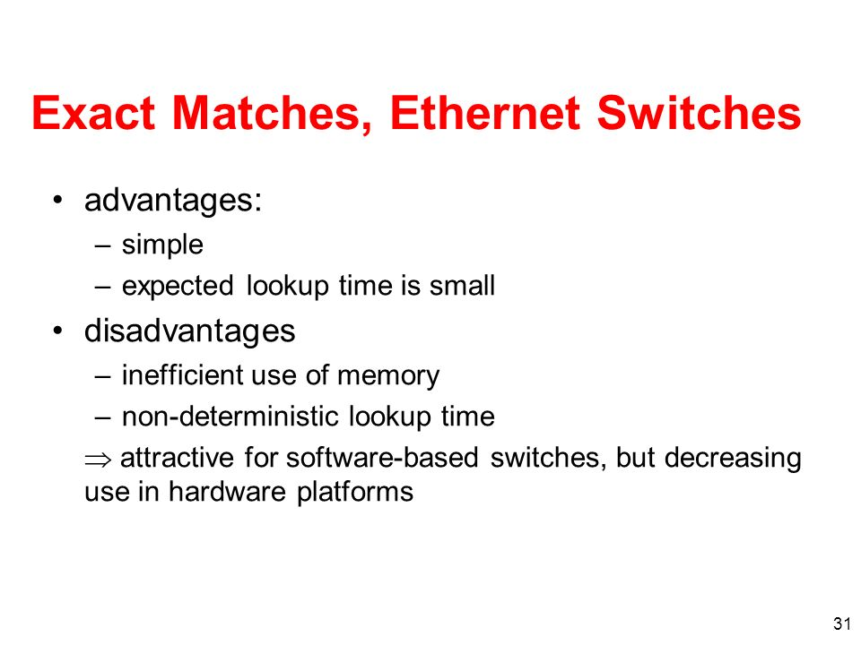 31 Exact Matches, Ethernet Switches advantages: –simple –expected lookup time is small disadvantages –inefficient use of memory –non-deterministic lookup time attractive for software-based switches, but decreasing use in hardware platforms