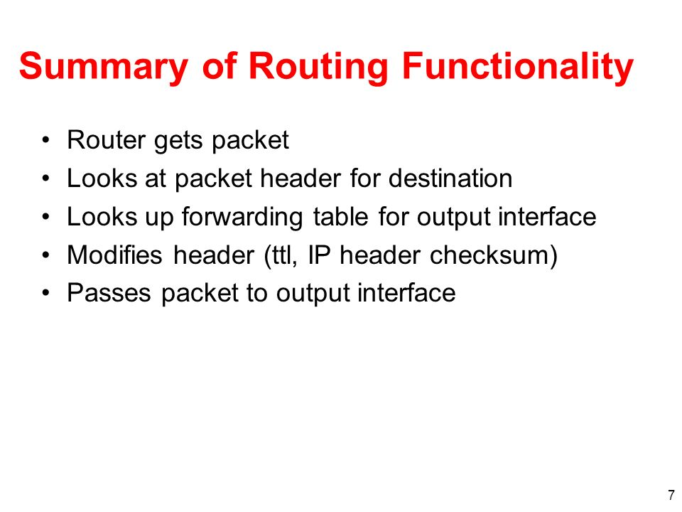 7 Summary of Routing Functionality Router gets packet Looks at packet header for destination Looks up forwarding table for output interface Modifies header (ttl, IP header checksum) Passes packet to output interface