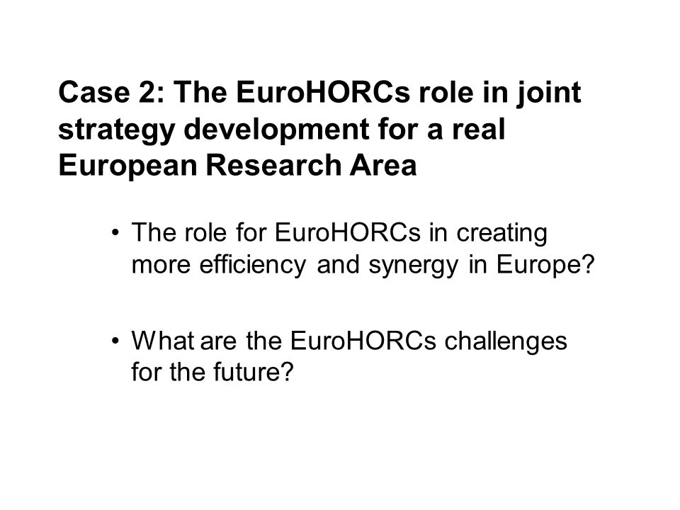 Case 2: The EuroHORCs role in joint strategy development for a real European Research Area The role for EuroHORCs in creating more efficiency and synergy in Europe.