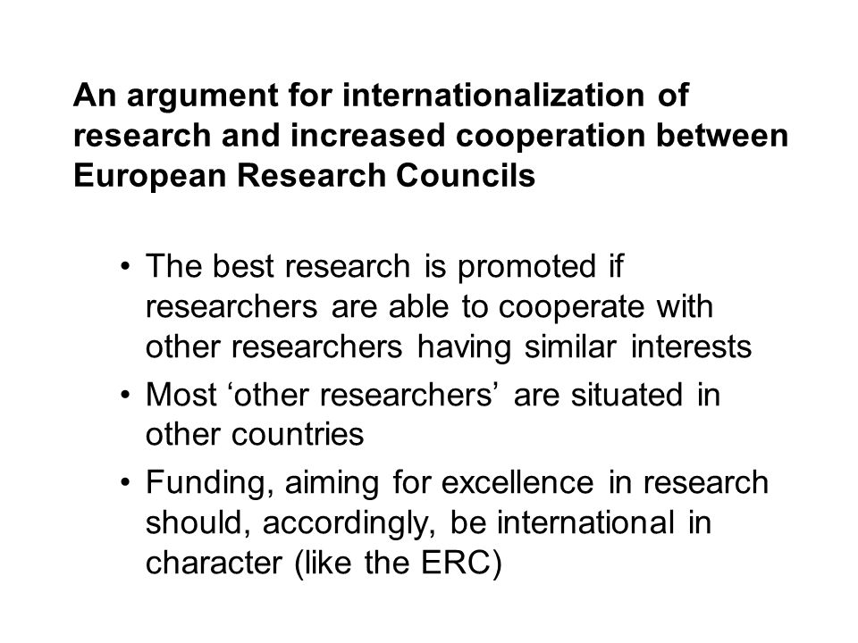 An argument for internationalization of research and increased cooperation between European Research Councils The best research is promoted if researchers are able to cooperate with other researchers having similar interests Most other researchers are situated in other countries Funding, aiming for excellence in research should, accordingly, be international in character (like the ERC)