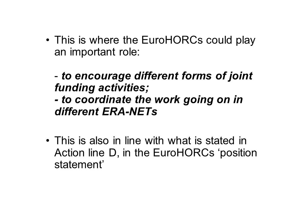 This is where the EuroHORCs could play an important role: - to encourage different forms of joint funding activities; - to coordinate the work going on in different ERA-NETs This is also in line with what is stated in Action line D, in the EuroHORCs position statement