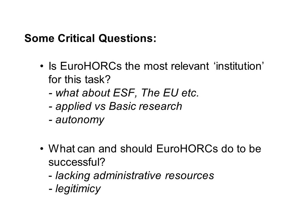 Some Critical Questions: Is EuroHORCs the most relevant institution for this task? - what about ESF, The EU etc. - applied vs Basic research - autonom