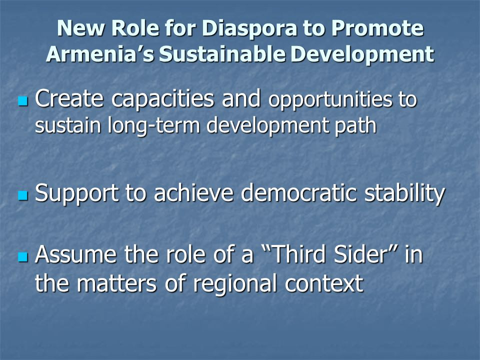 New Role for Diaspora to Promote Armenias Sustainable Development Create capacities and opportunities to sustain long-term development path Create cap