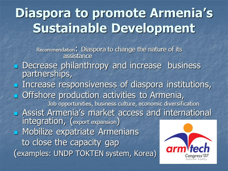 Diaspora to promote Armenias Sustainable Development Recommendation : Diaspora to change the nature of its assistance Decrease philanthropy and increa