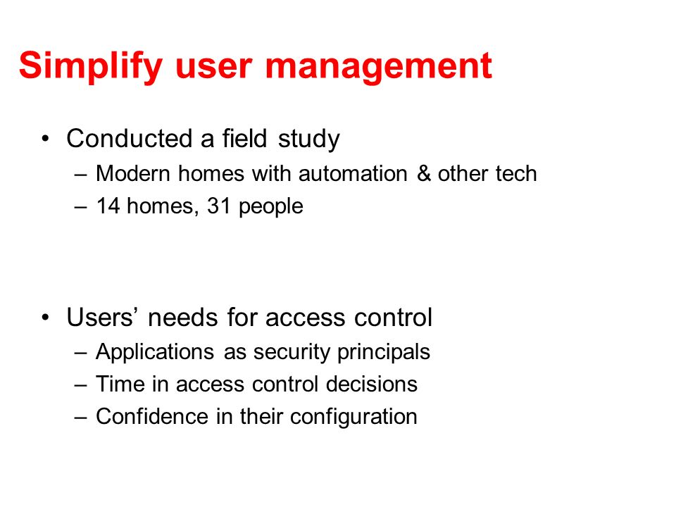Simplify user management Conducted a field study –Modern homes with automation & other tech –14 homes, 31 people Users needs for access control –Appli