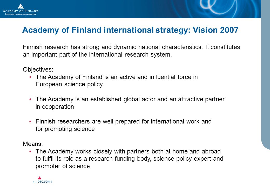 06/02/2014 4 Academy of Finland international strategy: Vision 2007 Finnish research has strong and dynamic national characteristics.