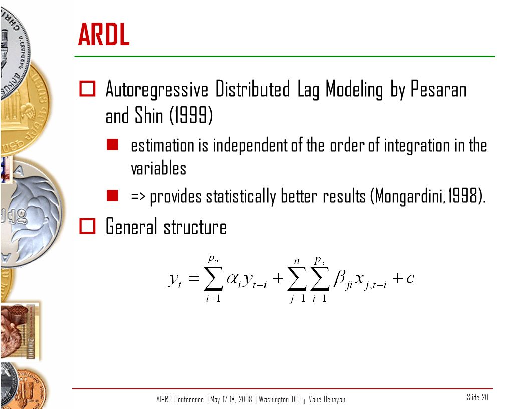 AIPRG Conference | May 17-18, 2008 | Washington DC ¡ Vahé Heboyan Slide 20 ARDL Autoregressive Distributed Lag Modeling by Pesaran and Shin (1999) estimation is independent of the order of integration in the variables => provides statistically better results (Mongardini, 1998).
