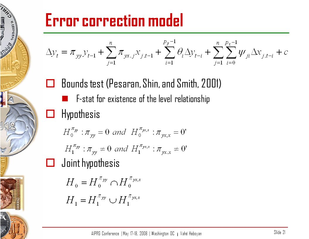 AIPRG Conference | May 17-18, 2008 | Washington DC ¡ Vahé Heboyan Slide 21 Error correction model Bounds test (Pesaran, Shin, and Smith, 2001) F-stat for existence of the level relationship Hypothesis Joint hypothesis