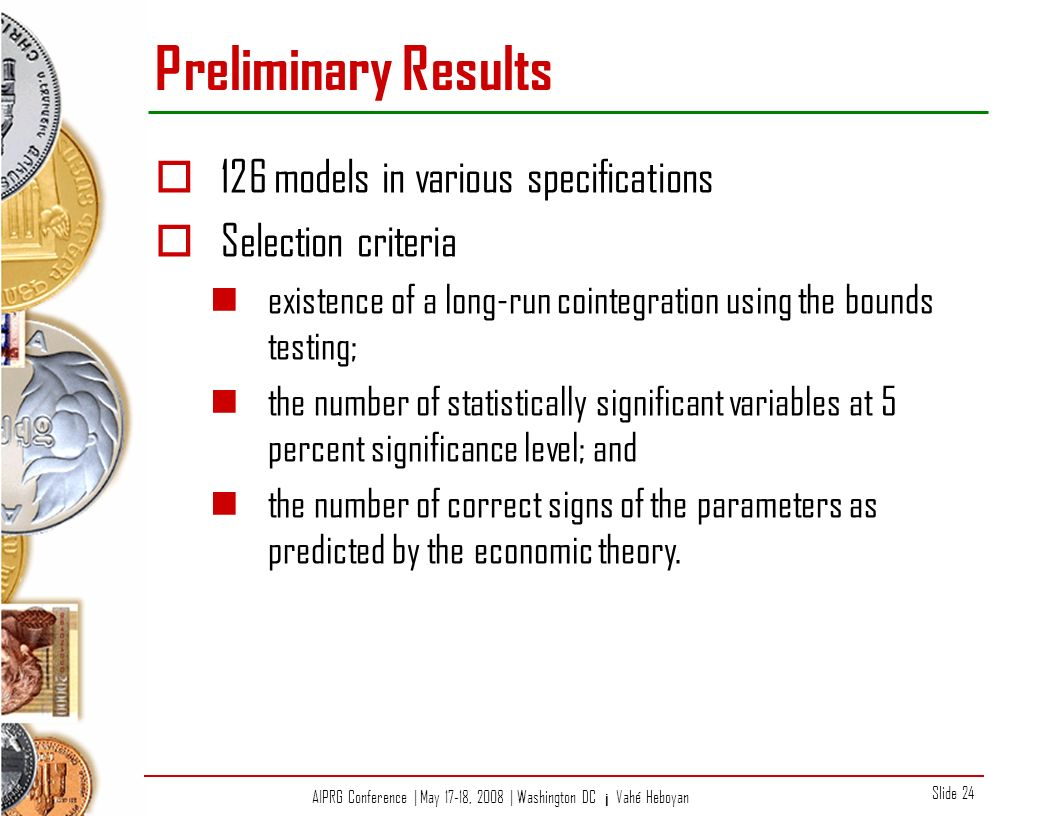 AIPRG Conference | May 17-18, 2008 | Washington DC ¡ Vahé Heboyan Slide 24 Preliminary Results 126 models in various specifications Selection criteria existence of a long-run cointegration using the bounds testing; the number of statistically significant variables at 5 percent significance level; and the number of correct signs of the parameters as predicted by the economic theory.