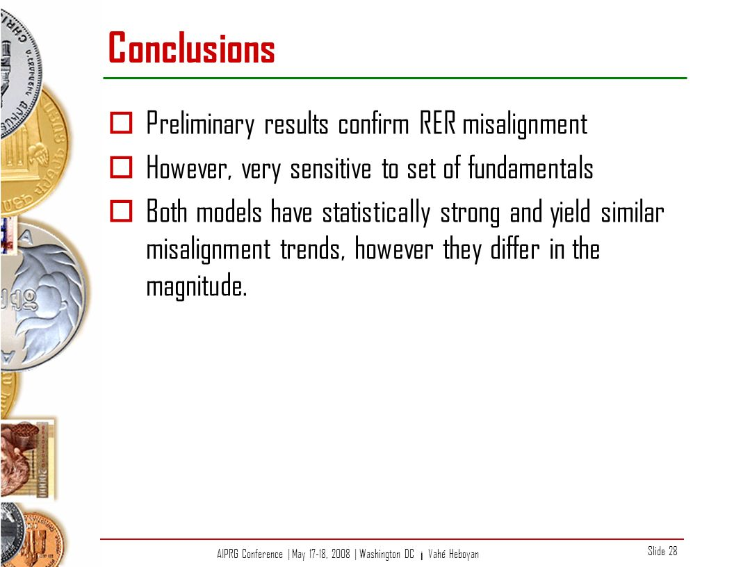 AIPRG Conference | May 17-18, 2008 | Washington DC ¡ Vahé Heboyan Slide 28 Conclusions Preliminary results confirm RER misalignment However, very sensitive to set of fundamentals Both models have statistically strong and yield similar misalignment trends, however they differ in the magnitude.