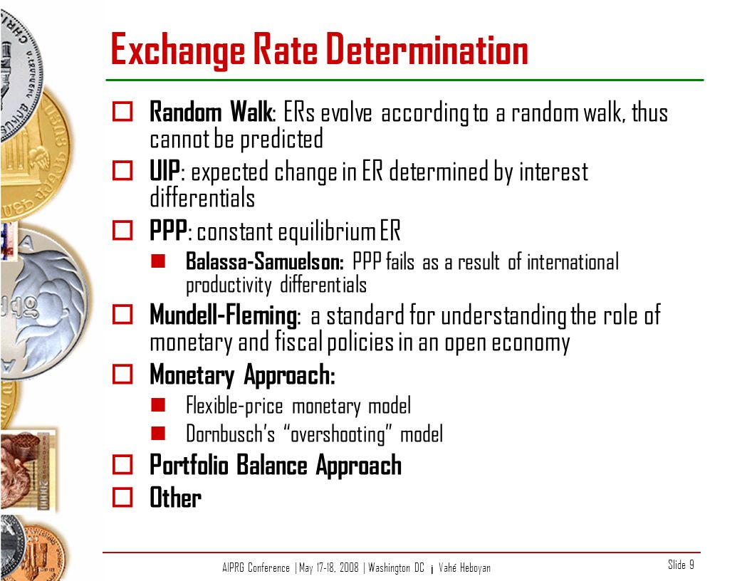 AIPRG Conference | May 17-18, 2008 | Washington DC ¡ Vahé Heboyan Slide 9 Exchange Rate Determination Random Walk : ERs evolve according to a random walk, thus cannot be predicted UIP : expected change in ER determined by interest differentials PPP : constant equilibrium ER Balassa-Samuelson: PPP fails as a result of international productivity differentials Mundell-Fleming : a standard for understanding the role of monetary and fiscal policies in an open economy Monetary Approach: Flexible-price monetary model Dornbuschs overshooting model Portfolio Balance Approach Other