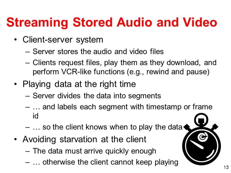 13 Streaming Stored Audio and Video Client-server system –Server stores the audio and video files –Clients request files, play them as they download,