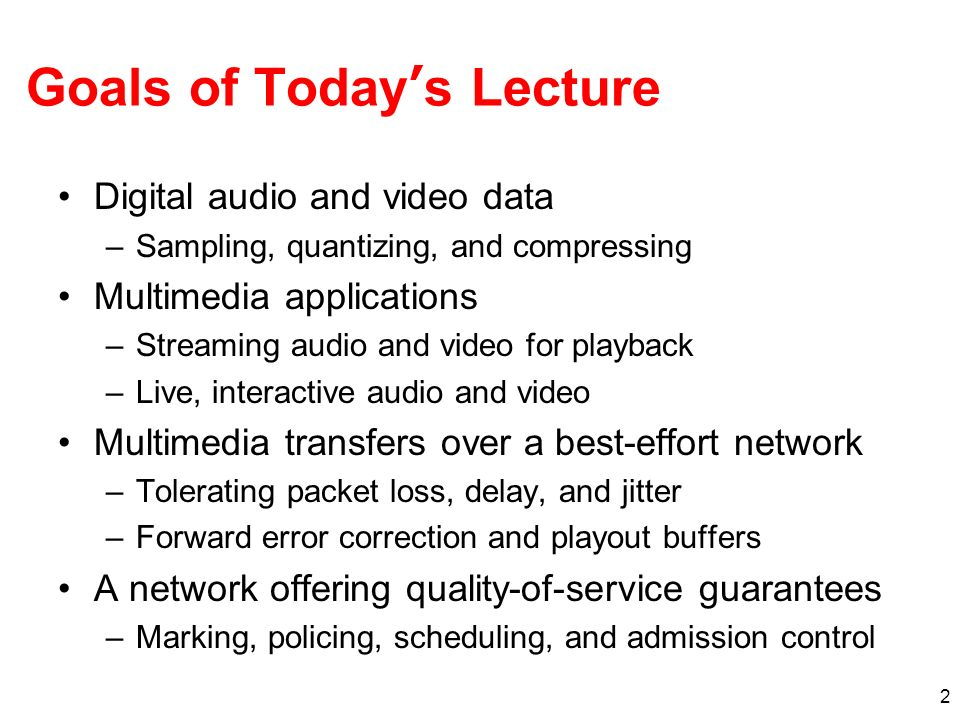 2 Goals of Todays Lecture Digital audio and video data –Sampling, quantizing, and compressing Multimedia applications –Streaming audio and video for p