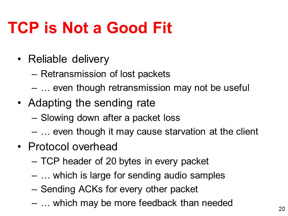20 TCP is Not a Good Fit Reliable delivery –Retransmission of lost packets –… even though retransmission may not be useful Adapting the sending rate –