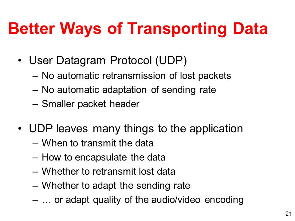 21 Better Ways of Transporting Data User Datagram Protocol (UDP) –No automatic retransmission of lost packets –No automatic adaptation of sending rate