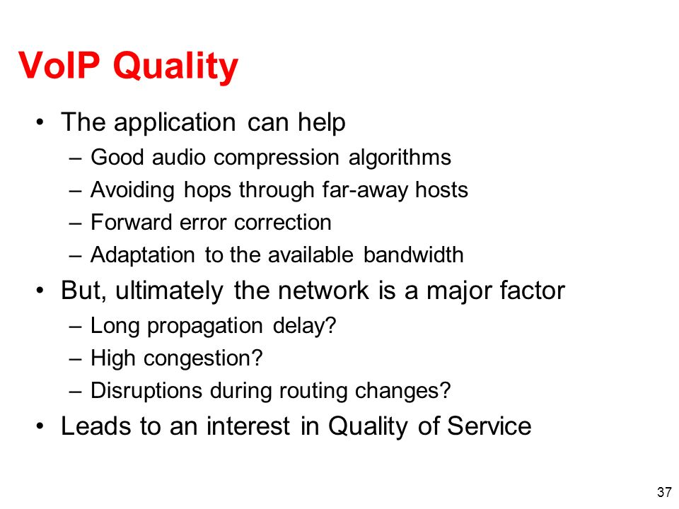 37 VoIP Quality The application can help –Good audio compression algorithms –Avoiding hops through far-away hosts –Forward error correction –Adaptatio