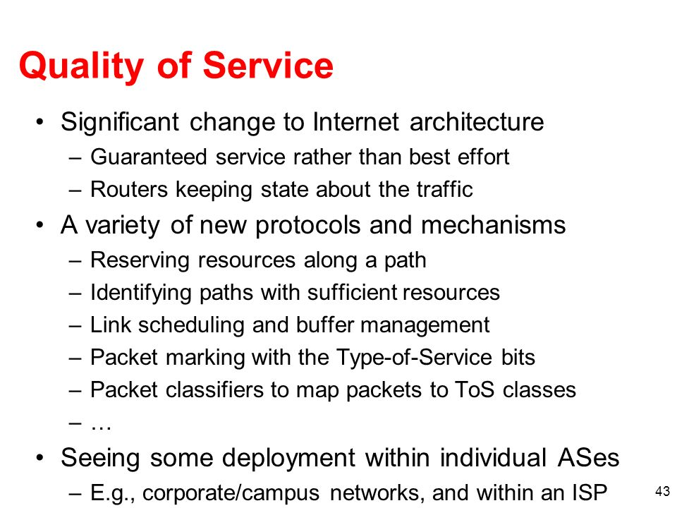 43 Quality of Service Significant change to Internet architecture –Guaranteed service rather than best effort –Routers keeping state about the traffic