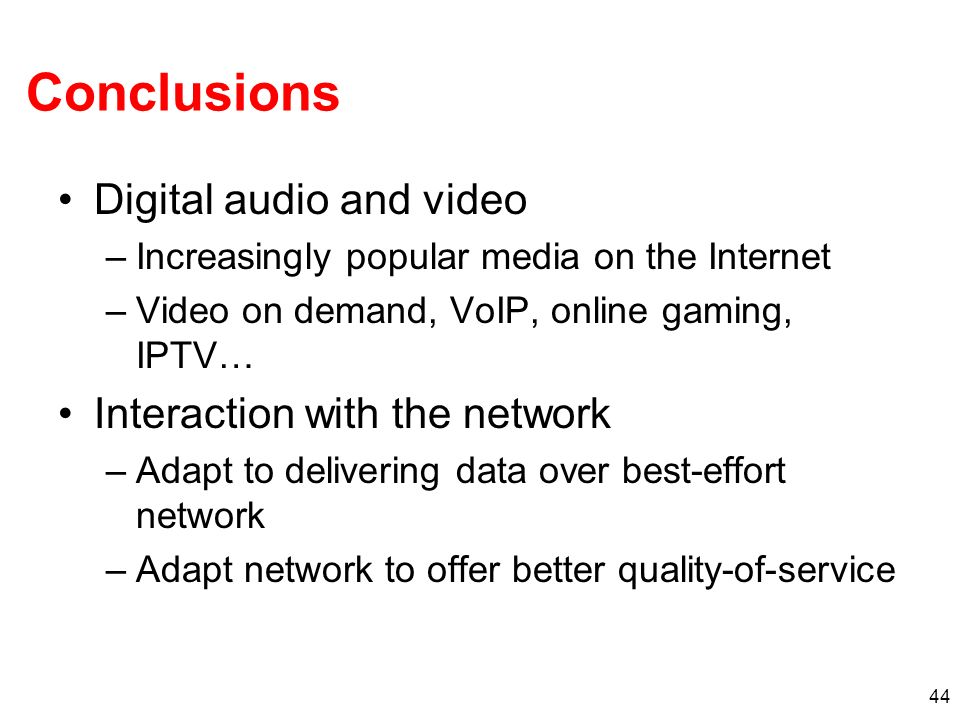 44 Conclusions Digital audio and video –Increasingly popular media on the Internet –Video on demand, VoIP, online gaming, IPTV… Interaction with the n