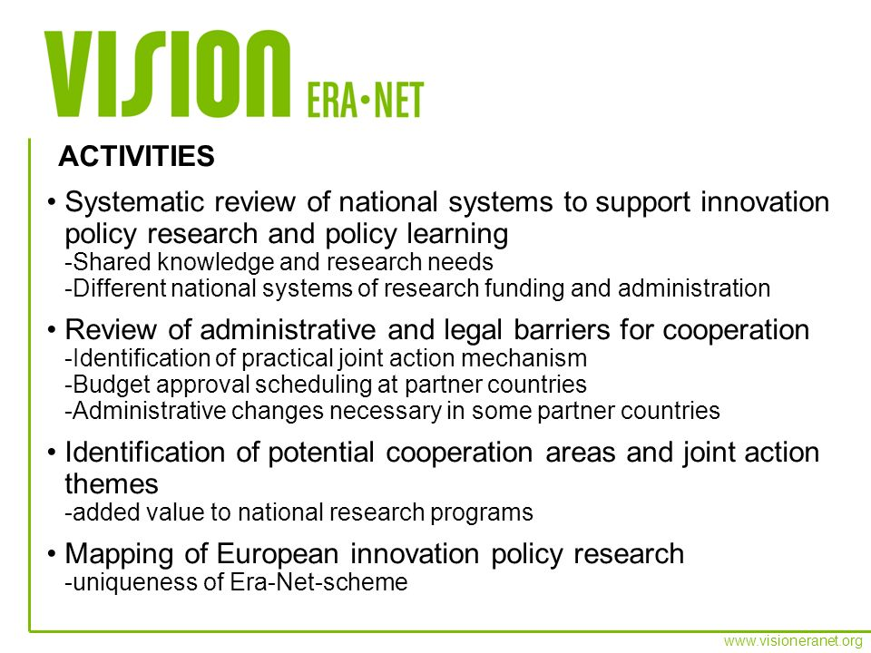 www.visioneranet.org Develop and try out three different type of joint action mechanisms -Joint action in research grants (long term) -Joint action in contract research (short term) -Policy learning & activation of existing knowledge Develop sustainable management structure and principles for the periodic execution of different joint actions Develop linkages with other international innovation policy research iniatives and the researcher community Confirm partner committment and establish basis for network expansion in late 2007 Schedule budgetary commitments Launch joint actions in late 2007 or 2008 PILOT JOINT ACTIONS