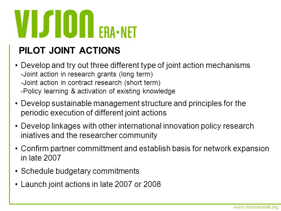 www.visioneranet.org Ministries are vital partners: -Support to international collaboration is decisive -Able to overcome administrative and legal obstacles World class goals: Committment to develop cutting edge understanding of innovation and pioneer new policies Genuine contribution: Demonstrate the benefits of collaboration and cooperation -Good understanding of disciplines global and European research landscape -The need to address fragmented research landscape Sustainability: Develop joint research mechanism, not a joint project -Long term perspective LESSONS LEARNED – HOW TO COMMIT PARTNERS