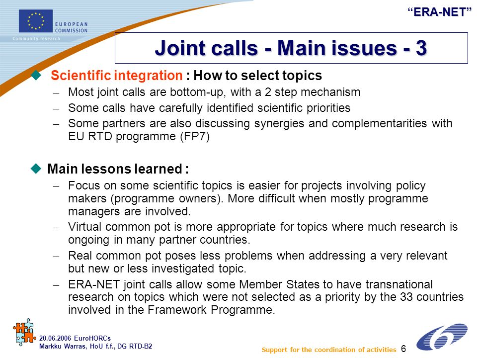 ERA-NETERA-NET 6 u Scientific integration : How to select topics – Most joint calls are bottom-up, with a 2 step mechanism – Some calls have carefully identified scientific priorities – Some partners are also discussing synergies and complementarities with EU RTD programme (FP7) uMain lessons learned : – Focus on some scientific topics is easier for projects involving policy makers (programme owners).