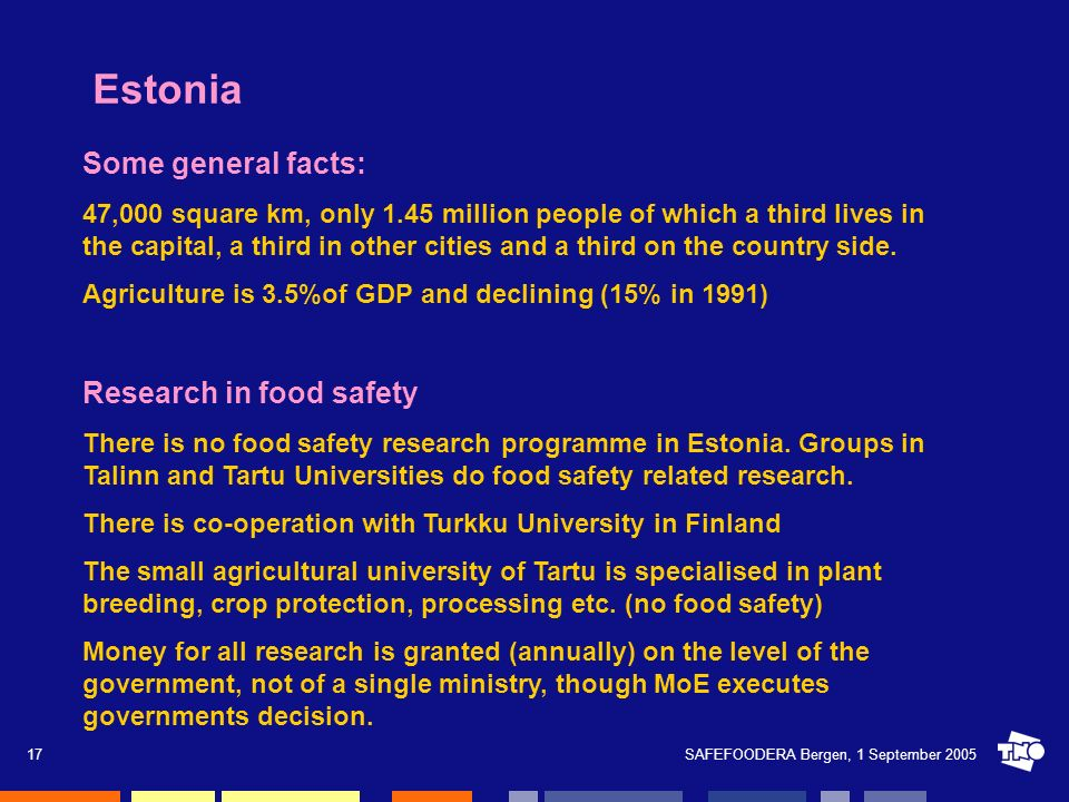 SAFEFOODERA Bergen, 1 September 200517 Estonia Some general facts: 47,000 square km, only 1.45 million people of which a third lives in the capital, a