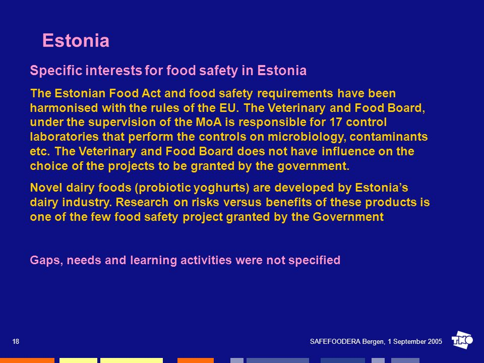 SAFEFOODERA Bergen, 1 September 200518 Estonia Specific interests for food safety in Estonia The Estonian Food Act and food safety requirements have b
