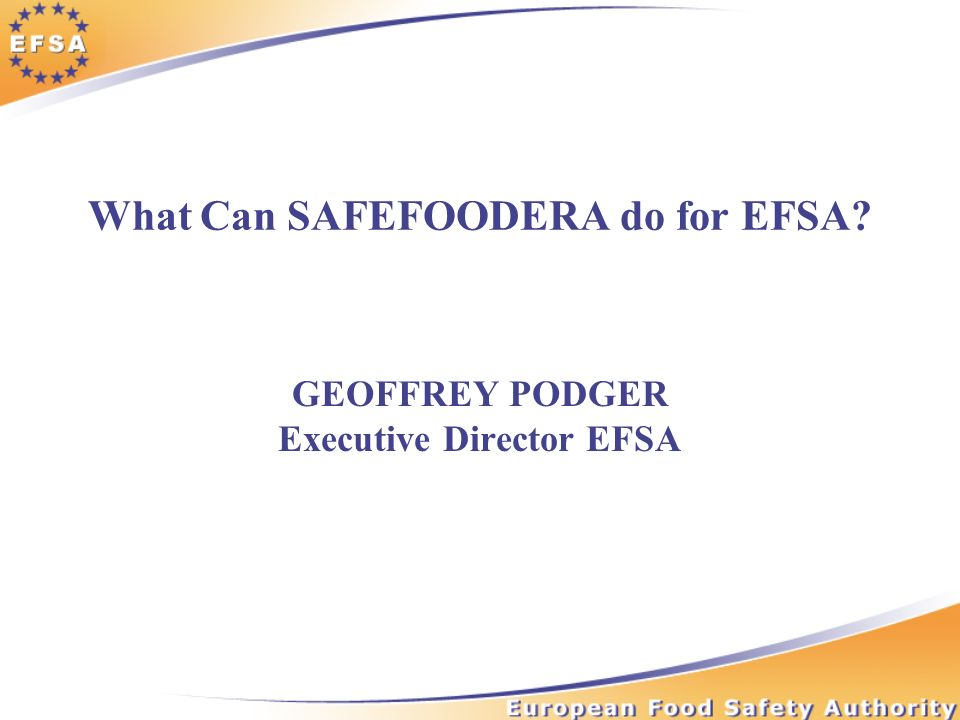What Can SAFEFOODERA do for EFSA GEOFFREY PODGER Executive Director EFSA