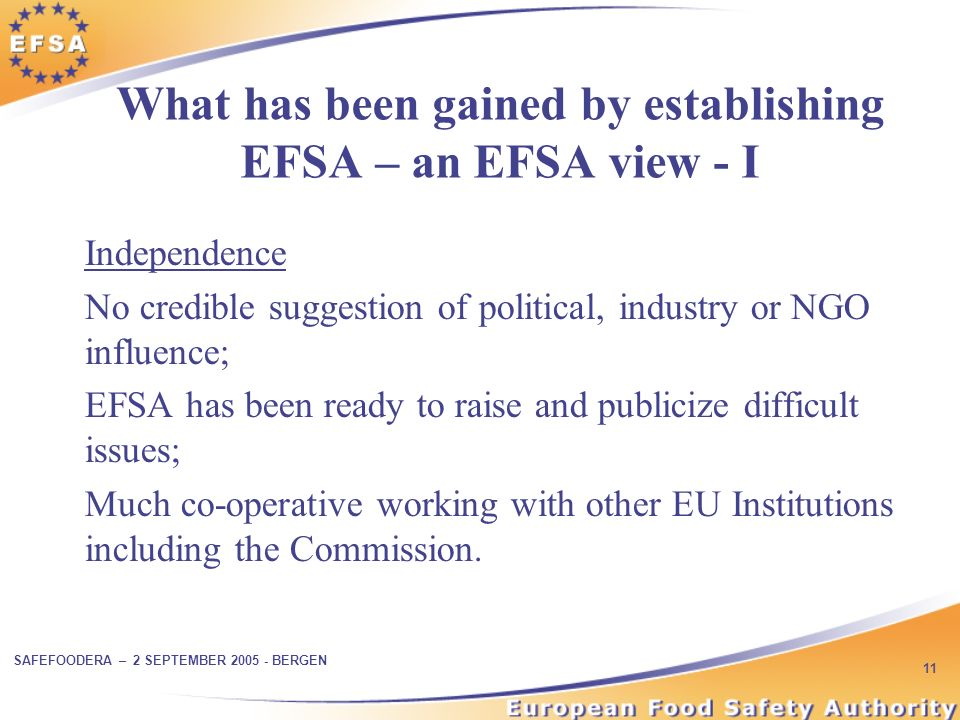 SAFEFOODERA – 2 SEPTEMBER BERGEN 11 What has been gained by establishing EFSA – an EFSA view - I Independence No credible suggestion of political, industry or NGO influence; EFSA has been ready to raise and publicize difficult issues; Much co-operative working with other EU Institutions including the Commission.