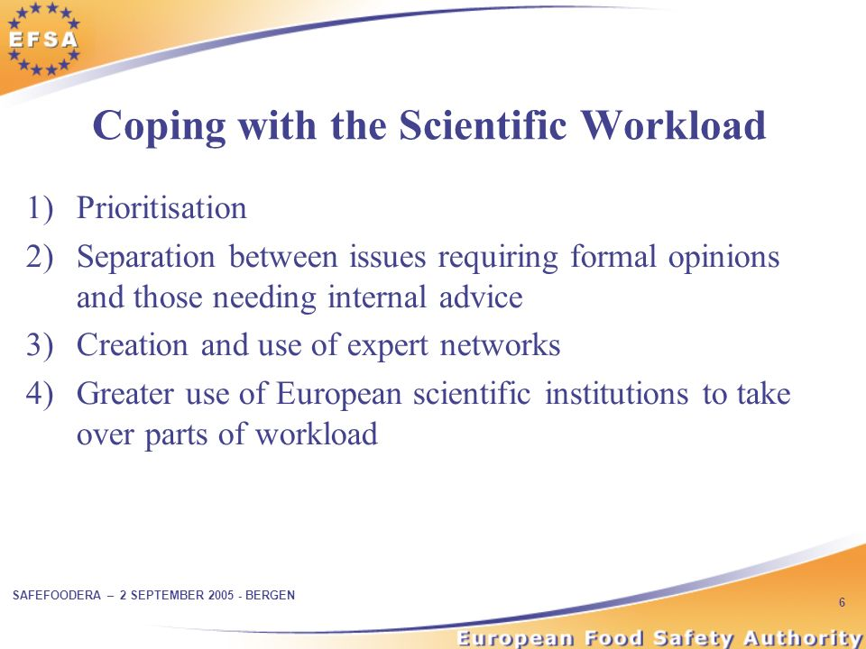 SAFEFOODERA – 2 SEPTEMBER BERGEN 6 Coping with the Scientific Workload 1)Prioritisation 2)Separation between issues requiring formal opinions and those needing internal advice 3)Creation and use of expert networks 4)Greater use of European scientific institutions to take over parts of workload
