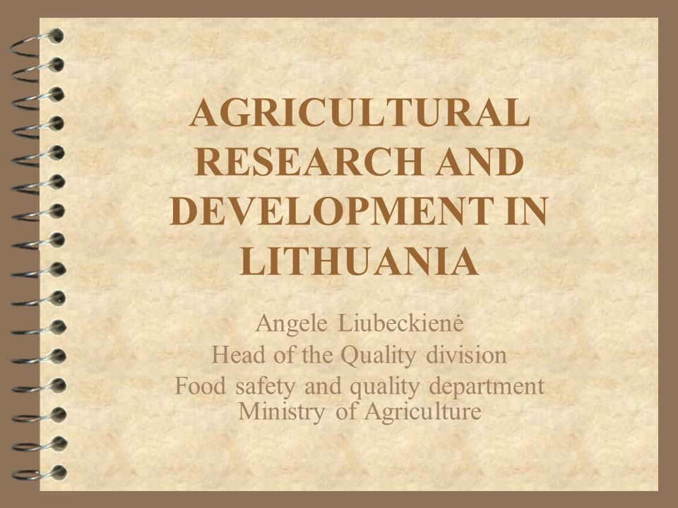 AGRICULTURAL RESEARCH AND DEVELOPMENT IN LITHUANIA Angele Liubeckienė Head of the Quality division Food safety and quality department Ministry of Agriculture