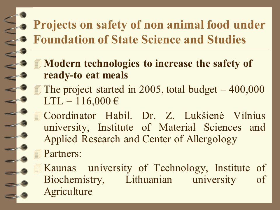 Projects on safety of non animal food under Foundation of State Science and Studies 4 Modern technologies to increase the safety of ready-to eat meals 4 The project started in 2005, total budget – 400,000 LTL = 116,000 4 Coordinator Habil.