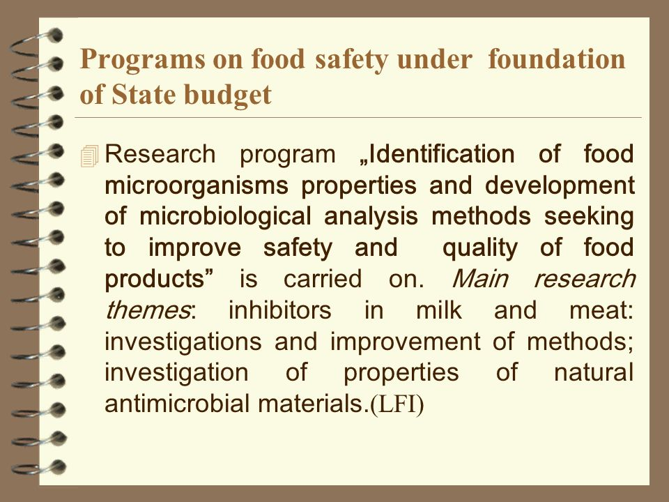 Programs on food safety under foundation of State budget Research program Identification of food microorganisms properties and development of microbiological analysis methods seeking to improve safety and quality of food products is carried on.