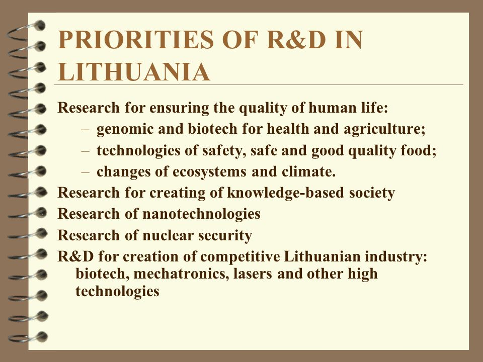 PRIORITIES OF R&D IN LITHUANIA Research for ensuring the quality of human life: –genomic and biotech for health and agriculture; –technologies of safety, safe and good quality food; –changes of ecosystems and climate.