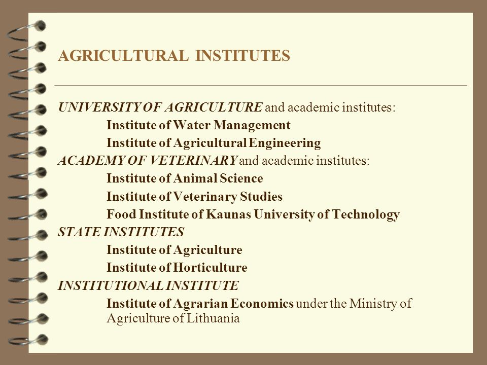 AGRICULTURAL INSTITUTES UNIVERSITY OF AGRICULTURE and academic institutes: Institute of Water Management Institute of Agricultural Engineering ACADEMY OF VETERINARY and academic institutes: Institute of Animal Science Institute of Veterinary Studies Food Institute of Kaunas University of Technology STATE INSTITUTES Institute of Agriculture Institute of Horticulture INSTITUTIONAL INSTITUTE Institute of Agrarian Economics under the Ministry of Agriculture of Lithuania