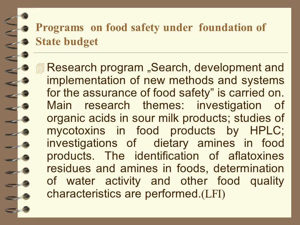 Programs on food safety under foundation of State budget Research program Search, development and implementation of new methods and systems for the assurance of food safety is carried on.
