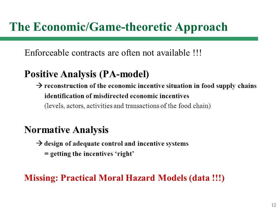 12 The Economic/Game-theoretic Approach Positive Analysis (PA-model) reconstruction of the economic incentive situation in food supply chains identification of misdirected economic incentives (levels, actors, activities and transactions of the food chain) Normative Analysis design of adequate control and incentive systems = getting the incentives right Missing: Practical Moral Hazard Models (data !!!) Enforceable contracts are often not available !!!