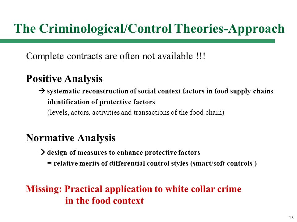 13 The Criminological/Control Theories-Approach Positive Analysis systematic reconstruction of social context factors in food supply chains identification of protective factors (levels, actors, activities and transactions of the food chain) Normative Analysis design of measures to enhance protective factors = relative merits of differential control styles (smart/soft controls ) Missing: Practical application to white collar crime in the food context Complete contracts are often not available !!!