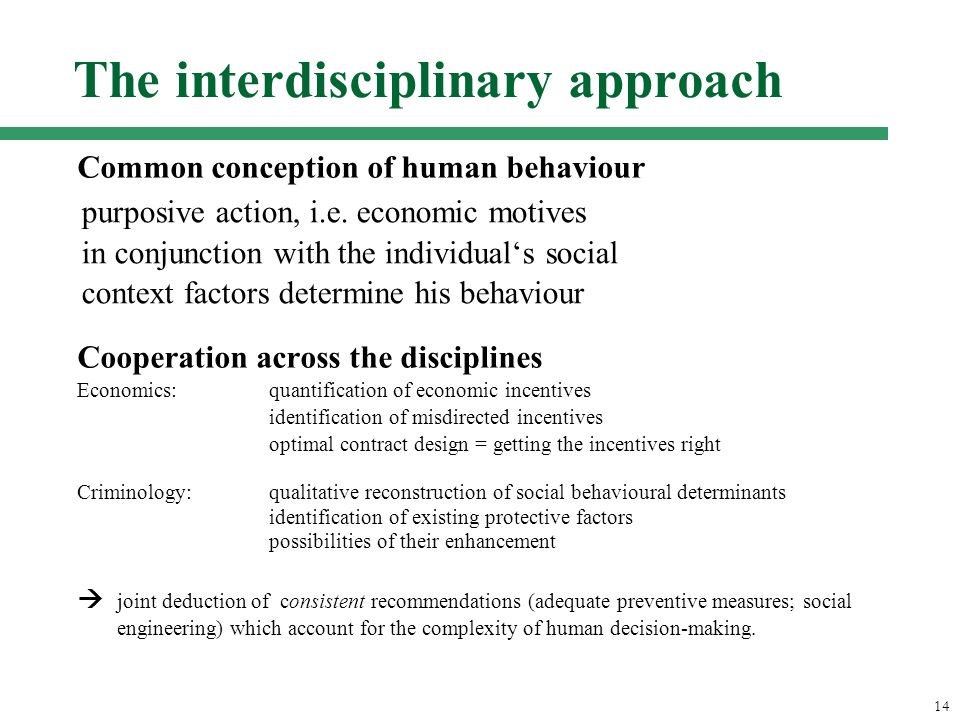 14 The interdisciplinary approach Common conception of human behaviour - methodological individualism - rational choice paradigma / utility maximization - incomplete informationen - bounded rationality - multidimensional goals Cooperation across the disciplines Economics:quantification of economic incentives identification of misdirected incentives optimal contract design = getting the incentives right Criminology:qualitative reconstruction of social behavioural determinants identification of existing protective factors possibilities of their enhancement joint deduction of consistent recommendations (adequate preventive measures; social engineering) which account for the complexity of human decision-making.
